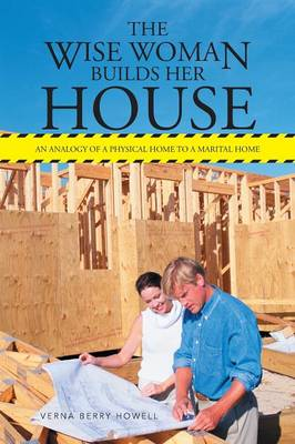 The Wise Woman Builds Her House: An Analogy of a Physical Home to a Marital Home (Paperback)