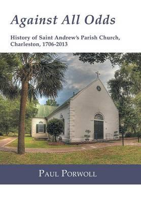 Against All Odds: History of Saint Andrew's Parish Church, Charleston, 1706-2013 (Hardback)