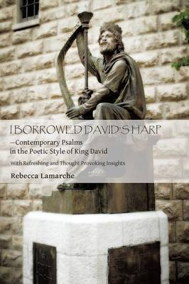 I Borrowed David S Harp Contemporary Psalms in the Poetic Style of King David: With Refreshing and Thought Provoking Insights (Paperback)