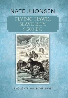 Flying Hawk, Slave Boy, 9,500 BC: Thoughts and Ramblings by (Hardback)