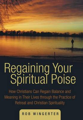 Regaining Your Spiritual Poise: How Christians Can Regain Balance and Meaning in Their Lives Through the Practice of Retreat and Christian Spiritualit (Hardback)
