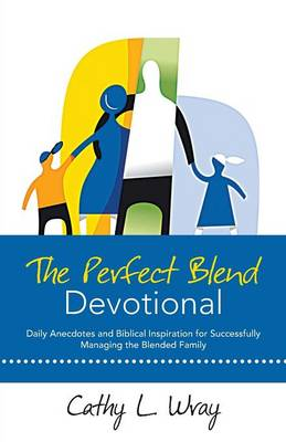 The Perfect Blend Devotional: Daily Anecdotes and Biblical Inspiration for Successfully Managing the Blended Family (Paperback)