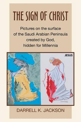 The Sign of Christ: Pictures on the Surface of the Saudi Arabian Peninsula Created by God, Hidden for Millennia (Paperback)