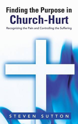 Finding the Purpose in Church-Hurt: Recognizing the Pain and Controlling the Suffering (Paperback)