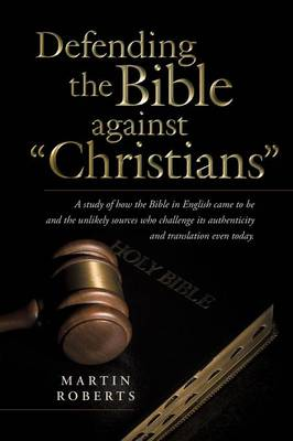Defending the Bible Against Christians: A Study of How the Bible in English Came to Be and the Unlikely Sources Who Challenge Its Authenticity and Tra (Paperback)