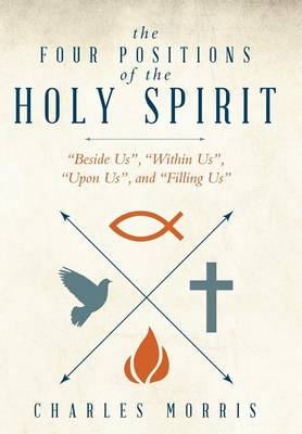 The Four Positions of the Holy Spirit: Beside Us, Within Us, Upon Us, and Filling Us (Hardback)