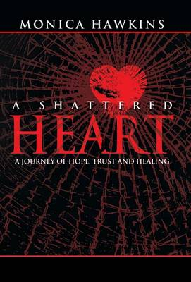 A Shattered Heart: A Journey of Hope, Trust, and Healing (Hardback)