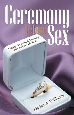 Ceremony Before Sex: Keeping Premarital Relationships Pure Before a Holy God (Paperback)