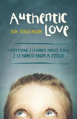 Authentic Love: Everything I Learned about Jesus, I Learned from a Child (Paperback)