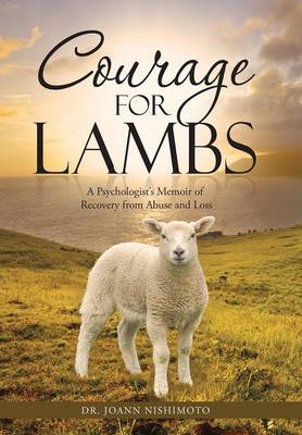 Courage for Lambs: A Psychologist's Memoir of Recovery from Abuse and Loss (Hardback)