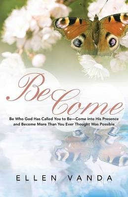 Become: Be Who God Has Called You to Be Come Into His Presence and Become More Than You Ever Thought Was Possible (Paperback)