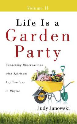Life Is a Garden Party, Volume II: Gardening Observations with Spiritual Applications in Rhyme (Hardback)