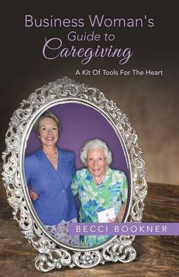 Business Woman's Guide to Caregiving: A Kit of Tools for the Heart (Paperback)
