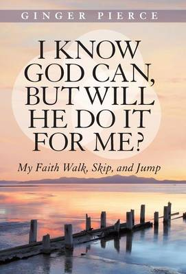 I Know God Can, But Will He Do It for Me?: My Faith Walk, Skip, and Jump (Hardback)