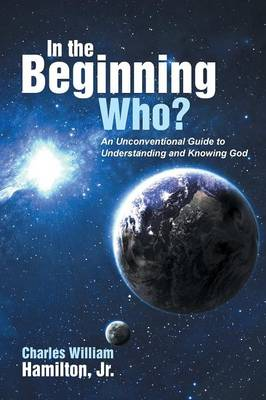 In the Beginning Who?: An Unconventional Guide to Understanding and Knowing God (Paperback)