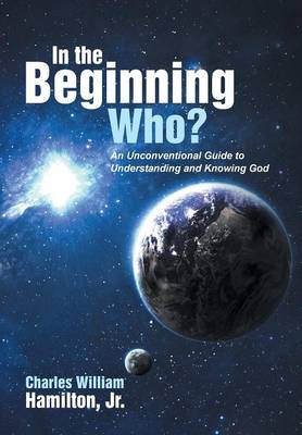 In the Beginning Who?: An Unconventional Guide to Understanding and Knowing God (Hardback)