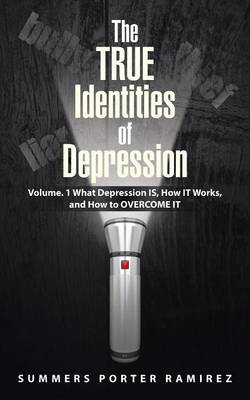 The True Identities of Depression: Volume. 1 What Depression Is, How It Works, and How to Overcome It (Paperback)
