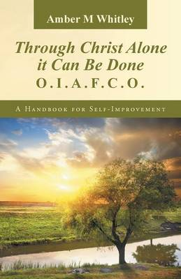Through Christ Alone It Can Be Done: O.I.A.F.C.O. a Handbook for Self-Improvement (Paperback)