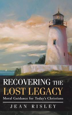 Recovering the Lost Legacy: Moral Guidance for Today's Christians (Hardback)