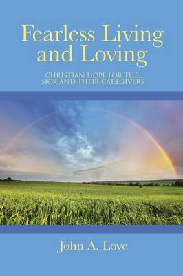 Fearless Living and Loving: Christian Hope for the Sick and Their Caregivers (Paperback)