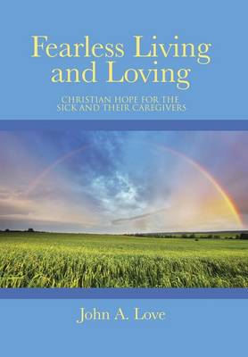 Fearless Living and Loving: Christian Hope for the Sick and Their Caregivers (Hardback)