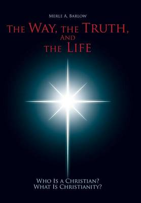The Way, the Truth, and the Life: Who Is a Christian? What Is Christianity? (Hardback)