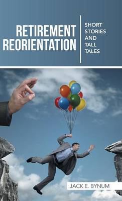 Retirement Reorientation: Short Stories and Tall Tales (Hardback)