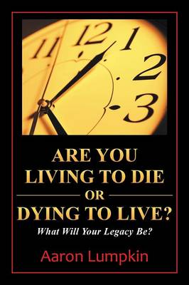 Are You Living to Die or Dying to Live?: What Will Your Legacy Be? (Paperback)