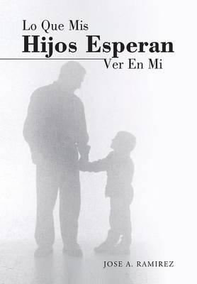 Lo Que MIS Hijos Esperan Ver En Mi: El Concepto Que Los Hijos Tienen de Sus Padres (Hardback)
