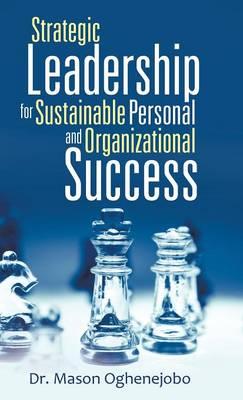 Strategic Leadership for Sustainable Personal and Organizational Success (Hardback)