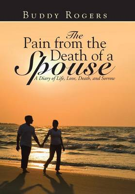 The Pain from the Death of a Spouse: A Diary of Life, Love, Death, and Sorrow (Hardback)