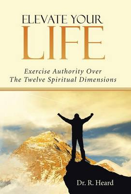 Elevate Your Life: Exercise Authority Over the Twelve Spiritual Dimensions (Hardback)