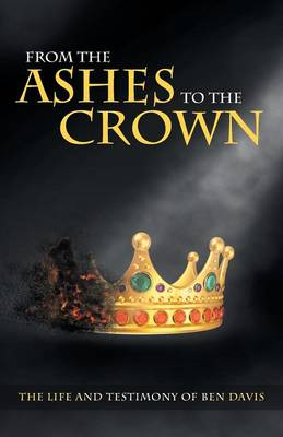 From the Ashes to the Crown: The Life and Testimony of Ben Davis (Paperback)