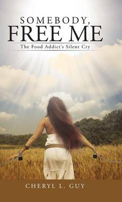 Somebody, Free Me: The Food Addict's Silent Cry (Hardback)