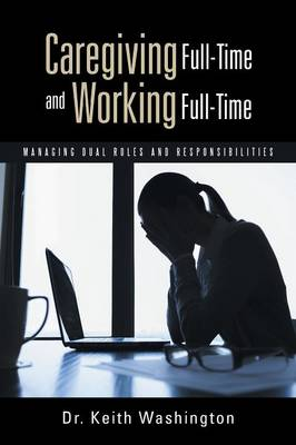 Caregiving Full-Time and Working Full-Time: Managing Dual Roles and Responsibilities (Paperback)