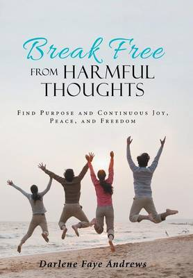 Break Free from Harmful Thoughts: Find Purpose and Continuous Joy, Peace, and Freedom (Hardback)