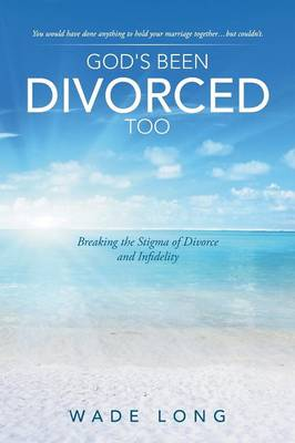 God's Been Divorced Too: Breaking the Stigma of Divorce and Infidelity (Paperback)