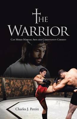 The Warrior: Can Mixed Martial Arts and Christianity Coexist? (Paperback)