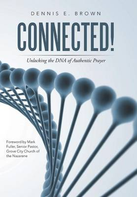 Connected!: Unlocking the DNA of Authentic Prayer (Hardback)