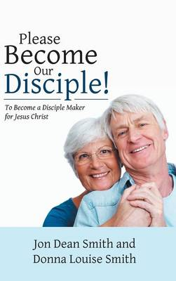 Please Become Our Disciple!: To Become a Disciple Maker for Jesus Christ (Hardback)