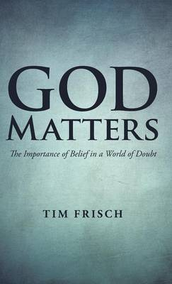 God Matters: The Importance of Belief in a World of Doubt (Hardback)