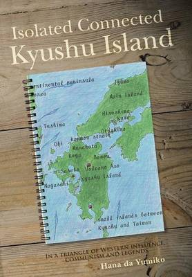 Isolated Connected Kyushu Island: In a Triangle of Western Influence, Communism and Legends (Hardback)