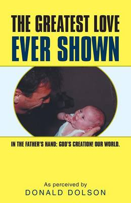 The Greatest Love Ever Shown: In the Father's Hand: God's Creation! Our World. (Paperback)