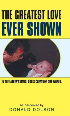 The Greatest Love Ever Shown: In the Father's Hand: God's Creation! Our World. (Hardback)