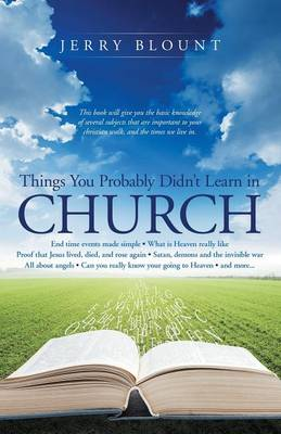 Things You Probably Didn't Learn in Church: End Time Events Made Simple What Is Heaven Really Like Proof That Jesus Lived, Died, and Rose Again Satan, Demons and the Invisible War All about Angels Can You Really Know Your Going to Heaven and More....... (Paperback)