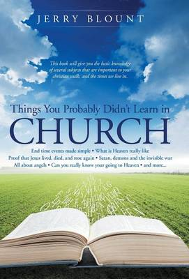 Things You Probably Didn't Learn in Church: End Time Events Made Simple What Is Heaven Really Like Proof That Jesus Lived, Died, and Rose Again Satan, Demons and the Invisible War All about Angels Can You Really Know Your Going to Heaven and More....... (Hardback)