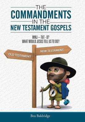The Commandments in the New Testament Gospels: Wwj-Tut-D? What Would Jesus Tell Us to Do? (Hardback)