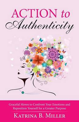Action to Authenticity: Graceful Moves to Confront Your Emotions and Reposition Yourself for a Greater Purpose (Paperback)