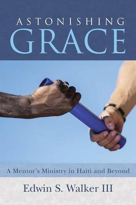 Astonishing Grace: A Mentor's Ministry in Haiti and Beyond (Paperback)