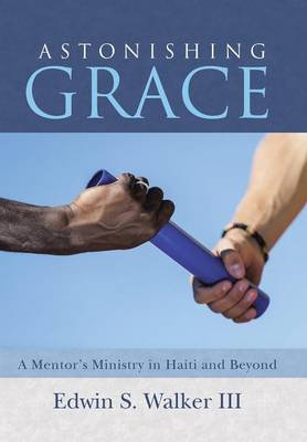 Astonishing Grace: A Mentor's Ministry in Haiti and Beyond (Hardback)